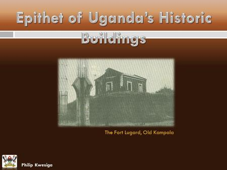 The Fort Lugard, Old Kampala Philip Kwesiga. Epithet of Uganda's Historic Buildings This paper presents findings and experiences regarding the Uganda's.