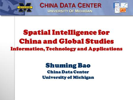 Shuming Bao China Data Center University of Michigan Spatial Intelligence for China and Global Studies Information, Technology and Applications.
