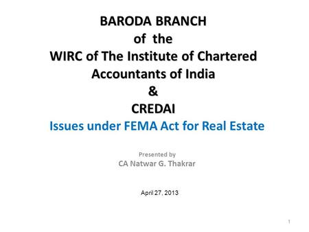 Issues under FEMA Act for Real Estate Presented by CA Natwar G. Thakrar April 27, 2013 BARODA BRANCH of the WIRC of The Institute of Chartered Accountants.