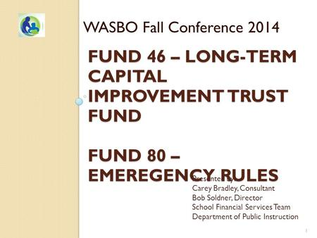 FUND 46 – LONG-TERM CAPITAL IMPROVEMENT TRUST FUND FUND 80 – EMEREGENCY RULES WASBO Fall Conference 2014 Presented by: Carey Bradley, Consultant Bob Soldner,