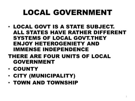 LOCAL GOVERNMENT LOCAL GOVT IS A STATE SUBJECT. ALL STATES HAVE RATHER DIFFERENT SYSTEMS OF LOCAL GOVT.THEY ENJOY HETEROGENIETY AND IMMENSE INDEPENDENCE.