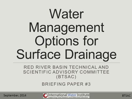 Water Management Options for Surface Drainage RED RIVER BASIN TECHNICAL AND SCIENTIFIC ADVISORY COMMITTEE (BTSAC) BRIEFING PAPER #3 September, 2014 BTSAC.