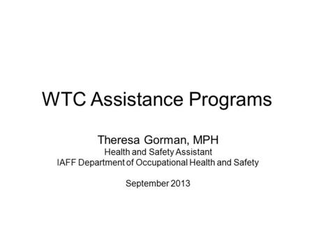 WTC Assistance Programs Theresa Gorman, MPH Health and Safety Assistant IAFF Department of Occupational Health and Safety September 2013.