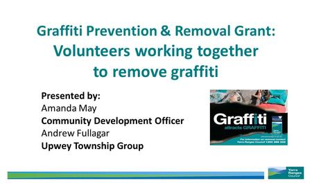 Graffiti Prevention & Removal Grant: Volunteers working together to remove graffiti Presented by: Amanda May Community Development Officer Andrew Fullagar.
