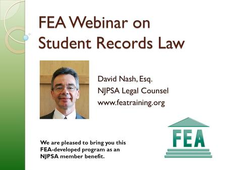 FEA Webinar on Student Records Law David Nash, Esq. NJPSA Legal Counsel www.featraining.org We are pleased to bring you this FEA-developed program as an.