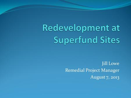 Jill Lowe Remedial Project Manager August 7, 2013.