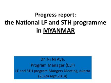 Progress report: the National LF and STH programme in MYANMAR Dr. Ni Ni Aye, Program Manager (ELF) LF and STH program Mangers Meeting,Jakarta (23-24 sept,2014)