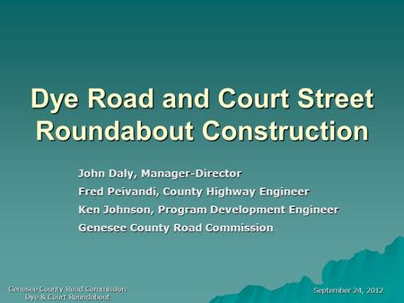 September 24, 2012 Genesee County Road Commission Dye & Court Roundabout Dye Road and Court Street Roundabout Construction John Daly, Manager-Director.