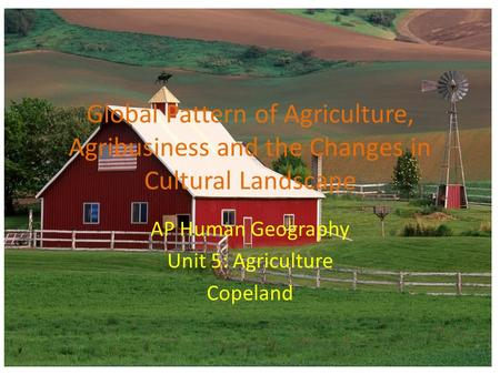 Global Pattern of Agriculture, Agribusiness and the Changes in Cultural Landscape AP Human Geography Unit 5: Agriculture Copeland.