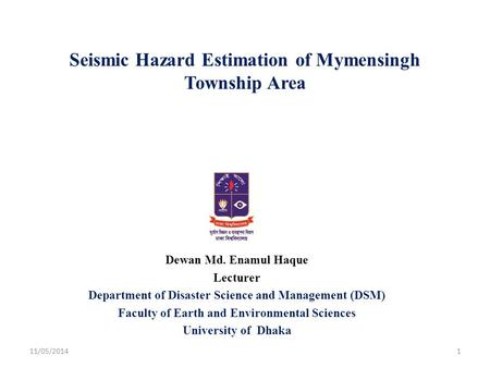 Seismic Hazard Estimation of Mymensingh Township Area Dewan Md. Enamul Haque Lecturer Department of Disaster Science and Management (DSM) Faculty of Earth.