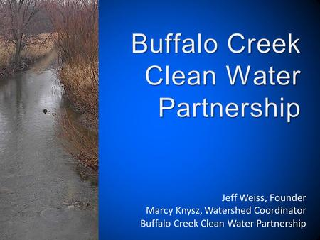 Jeff Weiss, Founder Marcy Knysz, Watershed Coordinator Buffalo Creek Clean Water Partnership.