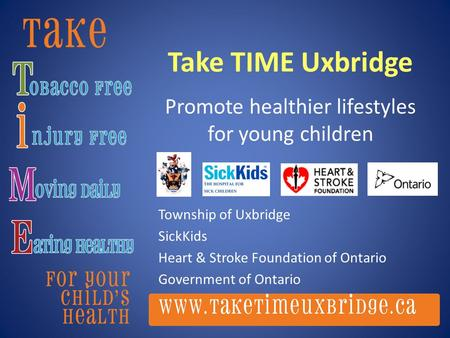 Take TIME Uxbridge Promote healthier lifestyles for young children Township of Uxbridge SickKids Heart & Stroke Foundation of Ontario Government of Ontario.