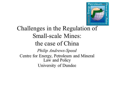 Challenges in the Regulation of Small-scale Mines: the case of China Philip Andrews-Speed Centre for Energy, Petroleum and Mineral Law and Policy University.