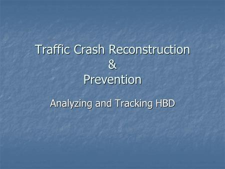 Traffic Crash Reconstruction & Prevention Analyzing and Tracking HBD.