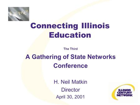 Connecting Illinois Education The Third A Gathering of State Networks Conference H. Neil Matkin Director April 30, 2001.