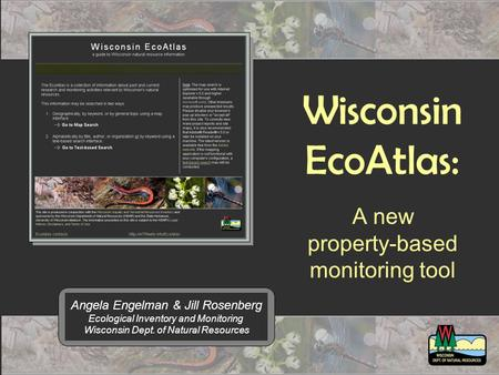 Wisconsin EcoAtlas: A new property-based monitoring tool Angela Engelman & Jill Rosenberg Ecological Inventory and Monitoring Wisconsin Dept. of Natural.
