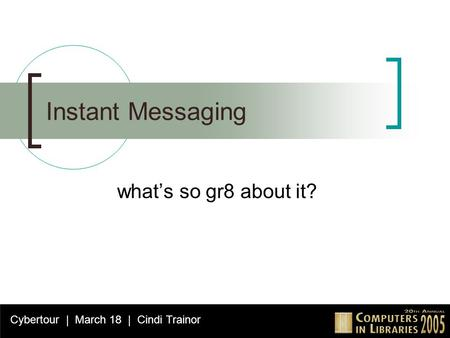 Instant Messaging what's so gr8 about it? Cybertour | March 18 | Cindi Trainor.