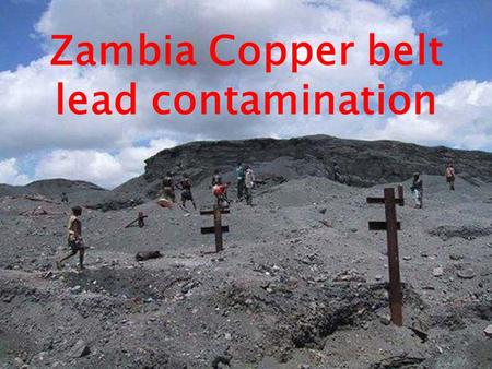 Zambia Copper belt lead contamination. Kabwe is the second largest city in Zambia with a population of 300,000. In 1902 lead was discovered in the mine.