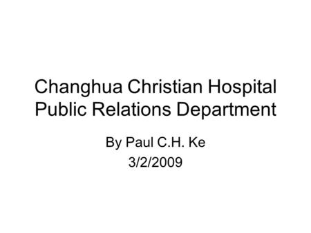 Changhua Christian Hospital Public Relations Department By Paul C.H. Ke 3/2/2009.