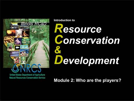 Illinois RC & D Introduction to R esource C onservation & D evelopment Module 2: Who are the players?