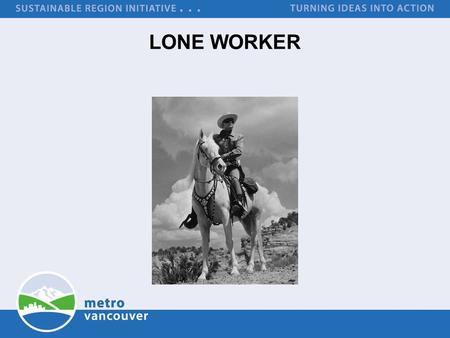 LONE WORKER. Purpose Share Information LONE WORKER WorkSafeBC Definition to work alone or in isolation means to work in circumstances where assistance.