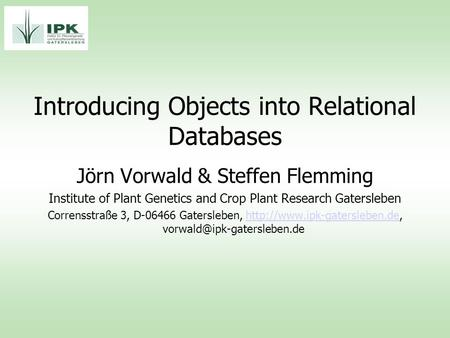 Introducing Objects into Relational Databases Jörn Vorwald & Steffen Flemming Institute of Plant Genetics and Crop Plant Research Gatersleben Corrensstraße.