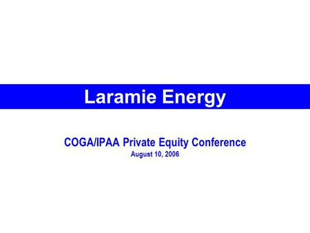 COGA/IPAA Private Equity Conference August 10, 2006 Laramie Energy.