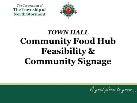 TOWN HALL Community Food Hub Feasibility & Community Signage A good place to grow… The Corporation of The Township of North Stormont.