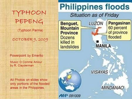 TYPHOON PEPENG OCTOBER 9, 2009 Powerpoint by Emerito All Photos on slides show only portions of the flooded areas in the Philippines. Music: O Comme Amour.