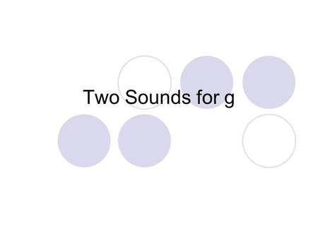 Two Sounds for g. Listen to these sounds. /g/ /a/ /t/ What word do you hear? gate /j/ /e/ /m/ What word do you hear? gem.