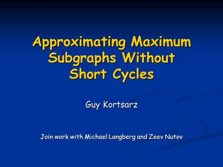 Approximating Maximum Subgraphs Without Short Cycles Guy Kortsarz Join work with Michael Langberg and Zeev Nutov.