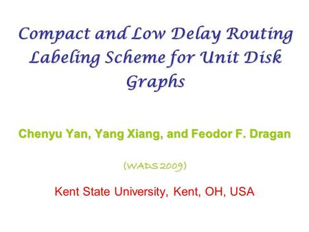 Compact and Low Delay Routing Labeling Scheme for Unit Disk Graphs Chenyu Yan, Yang Xiang, and Feodor F. Dragan (WADS 2009) Kent State University, Kent,