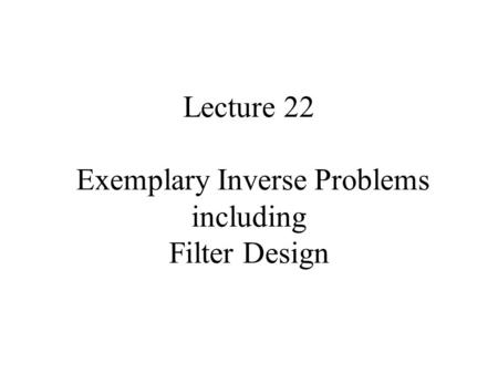Lecture 22 Exemplary Inverse Problems including Filter Design.