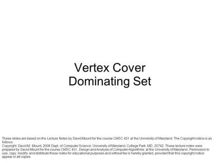 Vertex Cover Dominating Set These slides are based on the Lecture Notes by David Mount for the course CMSC 451 at the University of Maryland. The Copyright.