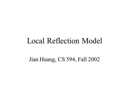 Local Reflection Model Jian Huang, CS 594, Fall 2002.