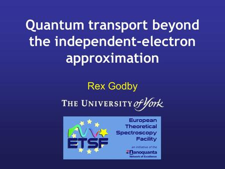 Quantum transport beyond the independent-electron approximation Rex Godby.