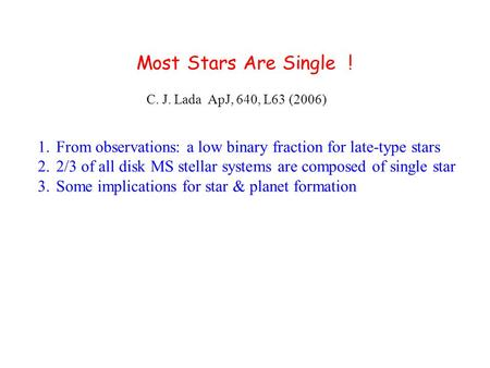 Most Stars Are Single ! C. J. Lada ApJ, 640, L63 (2006) 1.From observations: a low binary fraction for late-type stars 2.2/3 of all disk MS stellar systems.