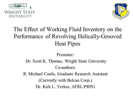 The Effect of Working Fluid Inventory on the Performance of Revolving Helically-Grooved Heat Pipes Presenter: Dr. Scott K. Thomas, Wright State University.