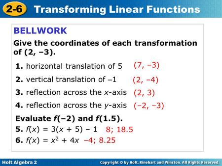 Holt Algebra 2 2-6 Transforming Linear Functions BELLWORK Give the coordinates of each transformation of (2, –3). 1. horizontal translation of 5 2. vertical.