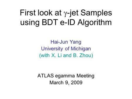 First look at  -jet Samples using BDT e-ID Algorithm Hai-Jun Yang University of Michigan (with X. Li and B. Zhou) ATLAS egamma Meeting March 9, 2009.