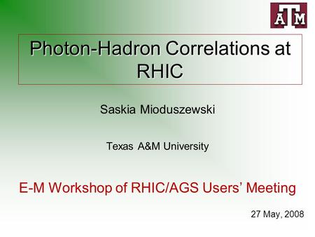 Photon-Hadron Correlations at RHIC Saskia Mioduszewski Texas A&M University E-M Workshop of RHIC/AGS Users' Meeting 27 May, 2008.