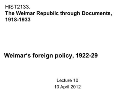 Weimar's foreign policy, 1922-29 Lecture 10 10 April 2012 HIST2133. The Weimar Republic through Documents, 1918-1933.