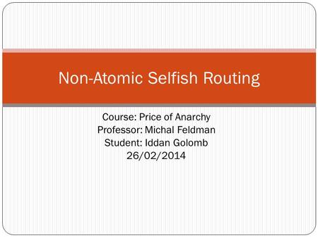 Course: Price of Anarchy Professor: Michal Feldman Student: Iddan Golomb 26/02/2014 Non-Atomic Selfish Routing.