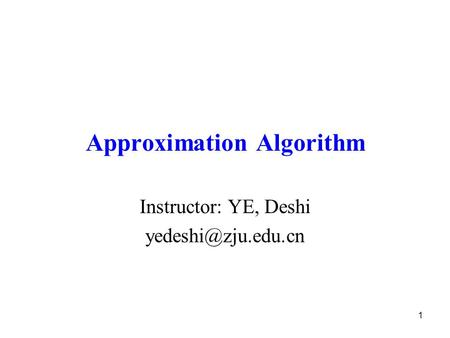 1 Approximation Algorithm Instructor: YE, Deshi