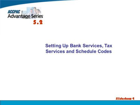 Slideshow 4 Setting Up Bank Services, Tax Services and Schedule Codes 5.2.