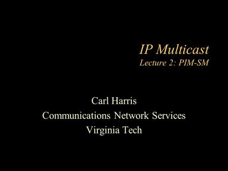 IP Multicast Lecture 2: PIM-SM Carl Harris Communications Network Services Virginia Tech.