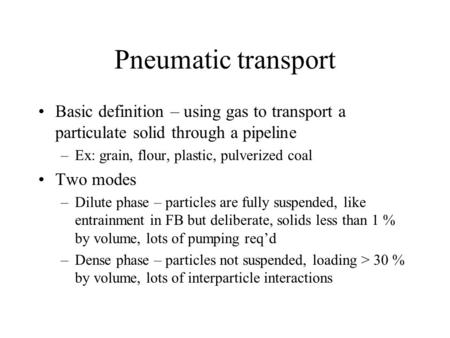 Pneumatic transport Basic definition – using gas to transport a particulate solid through a pipeline –Ex: grain, flour, plastic, pulverized coal Two modes.