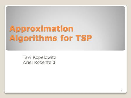 Approximation Algorithms for TSP Tsvi Kopelowitz Ariel Rosenfeld 1.