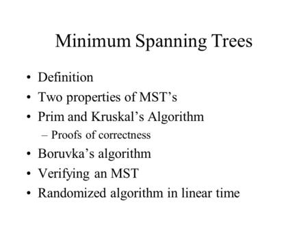 Minimum Spanning Trees Definition Two properties of MST's Prim and Kruskal's Algorithm –Proofs of correctness Boruvka's algorithm Verifying an MST Randomized.