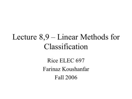 Lecture 8,9 – Linear Methods for Classification Rice ELEC 697 Farinaz Koushanfar Fall 2006.